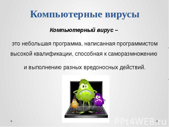 Компьютерные вирусы Компьютерный вирус – это небольшая программа, написанная программистом высокой квалификации, способная к саморазмножению и выполнению разных вредоносных действий.