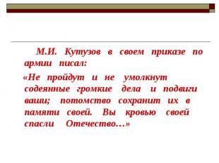 М.И. Кутузов в своем приказе по армии писал: «Не пройдут и не умолкнут содеянные