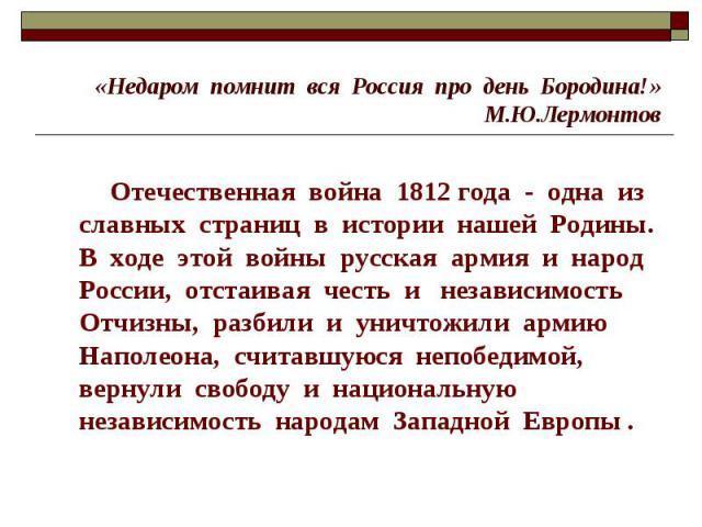 «Недаром помнит вся Россия про день Бородина!»М.Ю.Лермонтов Отечественная война 1812 года - одна из славных страниц в истории нашей Родины. В ходе этой войны русская армия и народ России, отстаивая честь и независимость Отчизны, разбили и уничтожили…