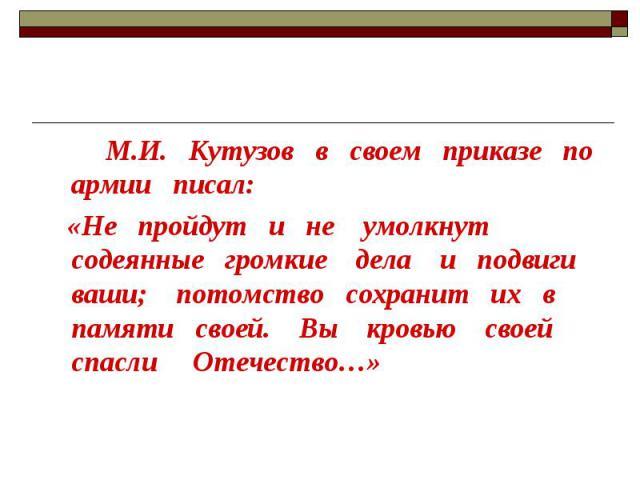 М.И. Кутузов в своем приказе по армии писал: «Не пройдут и не умолкнут содеянные громкие дела и подвиги ваши; потомство сохранит их в памяти своей. Вы кровью своей спасли Отечество…»