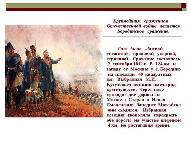 Крупнейшим сражением Отечественной войны является Бородинское сражение. Оно было «битвой гигантов», кровавой, упорной, страшной. Сражение состоялось 7 сентября 1812 г. В 124 км к западу от Москвы у с. Бородино на площади 49 квадратных км. Выбранная …