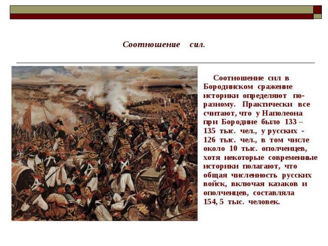 Соотношение сил. Соотношение сил в Бородинском сражение историки определяют по-разному. Практически все считают, что у Наполеона при Бородине было 133 – 135 тыс. чел., у русских - 126 тыс. чел., в том числе около 10 тыс. ополченцев, хотя некоторые с…