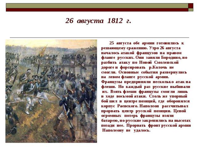 26 августа 1812 г. 25 августа обе армии готовились к решающему сражению. Утро 26 августа началось атакой французов на правом фланге русских. Они заняли Бородино, но разбить атаку по Новой Смоленской дороге и форсировать р.Колочь не смогли. Основные …