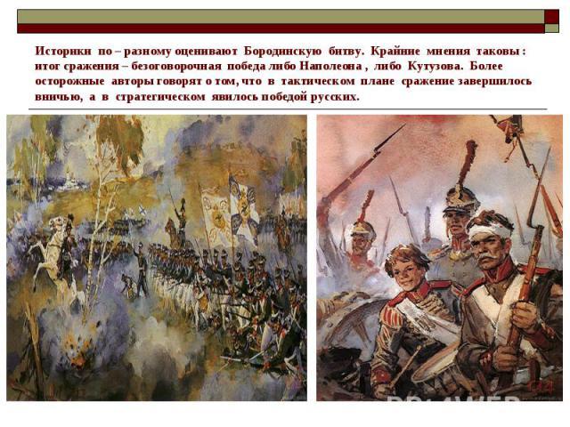Историки по – разному оценивают Бородинскую битву. Крайние мнения таковы : итог сражения – безоговорочная победа либо Наполеона , либо Кутузова. Более осторожные авторы говорят о том, что в тактическом плане сражение завершилось вничью, а в стратеги…