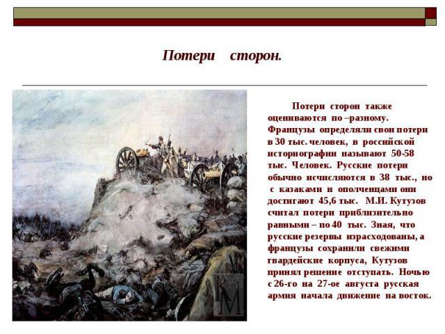 Потери сторон. Потери сторон также оцениваются по –разному. Французы определяли свои потери в 30 тыс. человек, в российской историографии называют 50-58 тыс. Человек. Русские потери обычно исчисляются в 38 тыс., но с казаками и ополченцами они дости…