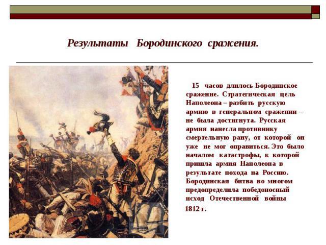 Результаты Бородинского сражения. 15 часов длилось Бородинское сражение. Стратегическая цель Наполеона – разбить русскую армию в генеральном сражении – не была достигнута. Русская армия нанесла противнику смертельную рану, от которой он уже не мог о…