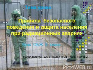 Тема урока: Правила безопасного поведения и защита населения при радиационных ав