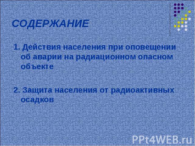 СОДЕРЖАНИЕ 1. Действия населения при оповещении об аварии на радиационном опасном объекте2. Защита населения от радиоактивных осадков