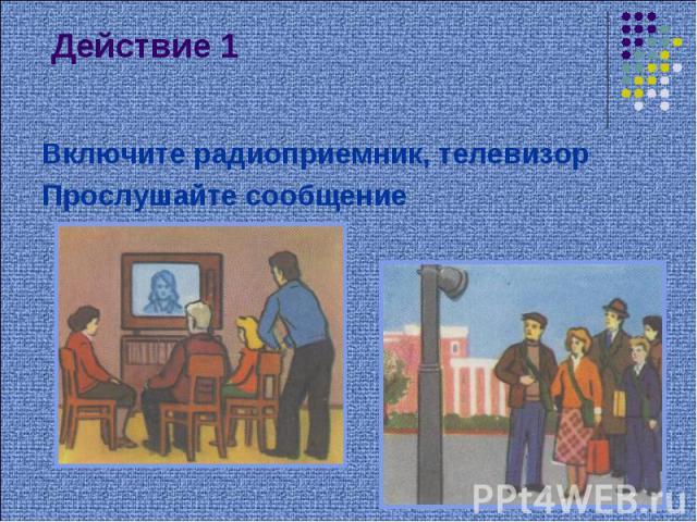 Действие 1 Включите радиоприемник, телевизорПрослушайте сообщение