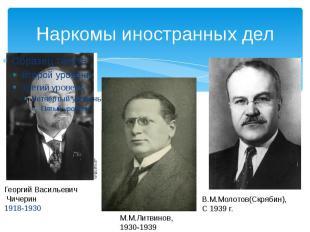 Наркомы иностранных дел Георгий Васильевич Чичерин1918-1930 М.М.Литвинов, 1930-1