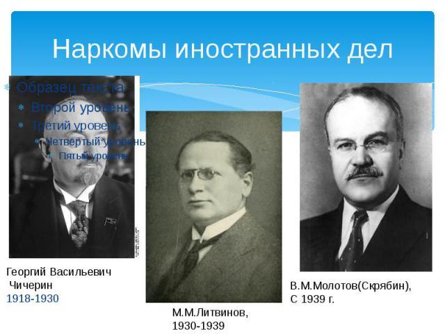 Наркомы иностранных дел Георгий Васильевич Чичерин1918-1930 М.М.Литвинов, 1930-1939 В.М.Молотов(Скрябин),С 1939 г.