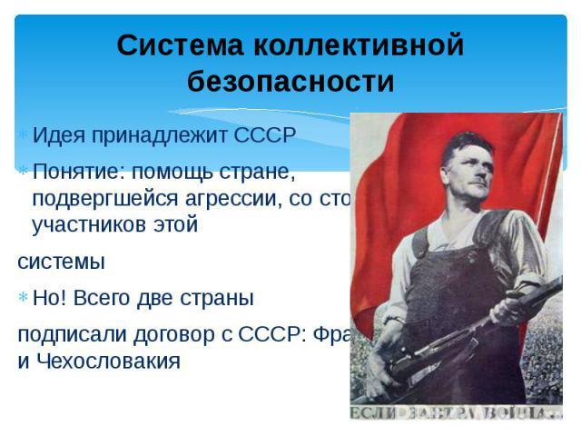 Система коллективной безопасности Идея принадлежит СССРПонятие: помощь стране, подвергшейся агрессии, со стороны участников этой системыНо! Всего две страны подписали договор с СССР: Франция и Чехословакия
