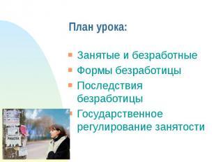План урока:Занятые и безработныеФормы безработицыПоследствия безработицыГосударс