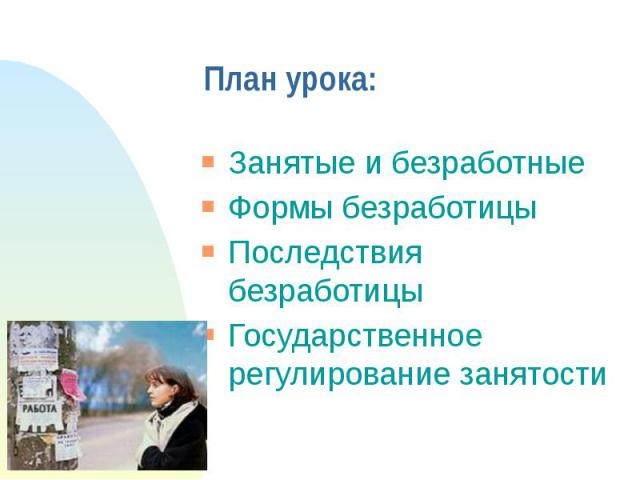 План урока:Занятые и безработныеФормы безработицыПоследствия безработицыГосударственное регулирование занятости