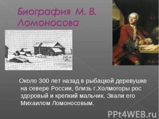 Биография М. В. Ломоносова Около 300 лет назад в рыбацкой деревушке на севере Ро