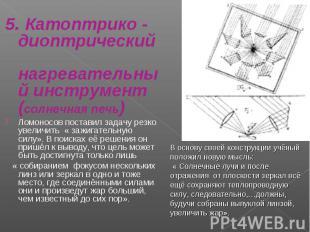 5. Катоптрико - диоптрический нагревательный инструмент(солнечная печь)Ломоносов