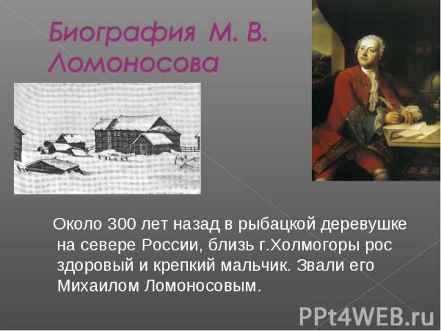Биография М. В. Ломоносова Около 300 лет назад в рыбацкой деревушке на севере России, близь г.Холмогоры рос здоровый и крепкий мальчик. Звали его Михаилом Ломоносовым.