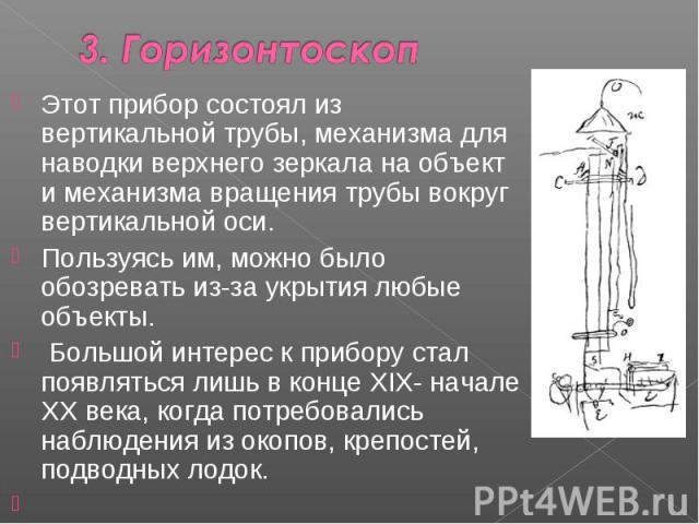 Этот прибор состоял из вертикальной трубы, механизма для наводки верхнего зеркала на объект и механизма вращения трубы вокруг вертикальной оси. Пользуясь им, можно было обозревать из-за укрытия любые объекты. Большой интерес к прибору стал появлятьс…