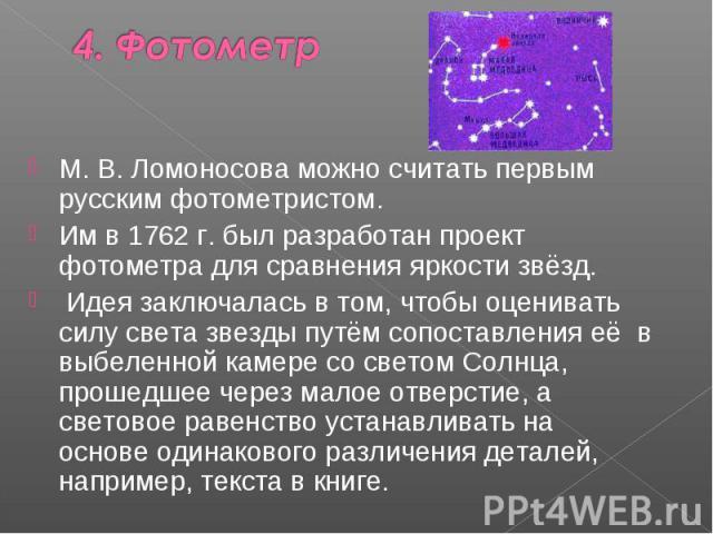 М. В. Ломоносова можно считать первым русским фотометристом. Им в 1762 г. был разработан проект фотометра для сравнения яркости звёзд. Идея заключалась в том, чтобы оценивать силу света звезды путём сопоставления её в выбеленной камере со светом Сол…