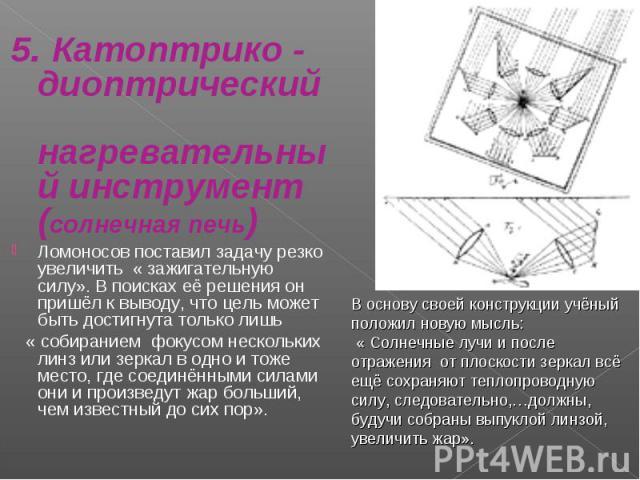 5. Катоптрико - диоптрический нагревательный инструмент(солнечная печь)Ломоносов поставил задачу резко увеличить « зажигательную силу». В поисках её решения он пришёл к выводу, что цель может быть достигнута только лишь « собиранием фокусом нескольк…