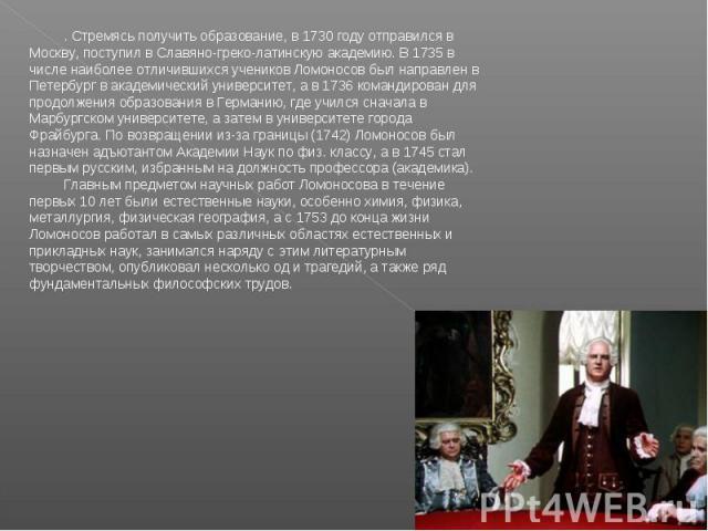 . Стремясь получить образование, в 1730 году отправился в Москву, поступил в Славяно-греко-латинскую академию. В 1735 в числе наиболее отличившихся учеников Ломоносов был направлен в Петербург в академический университет, а в 1736 командирован для п…