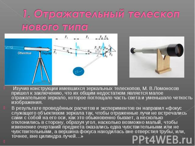 1. Отражательный телескоп нового типа Изучив конструкции имевшихся зеркальных телескопов, М. В.Ломоносов пришел к заключению, что их общим недостатком является малое отражательное зеркало, которое поглощало часть света и уменьшало четкость изображен…