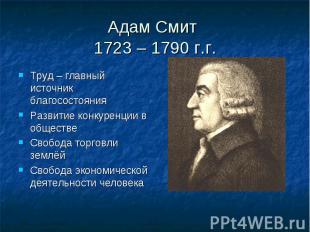 Адам Смит 1723 – 1790 г.г.Труд – главный источник благосостоянияРазвитие конкуре