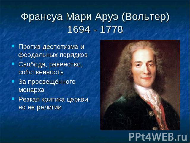 Франсуа Мари Аруэ (Вольтер)1694 - 1778 Против деспотизма и феодальных порядковСвобода, равенство, собственностьЗа просвещённого монархаРезкая критика церкви, но не религии