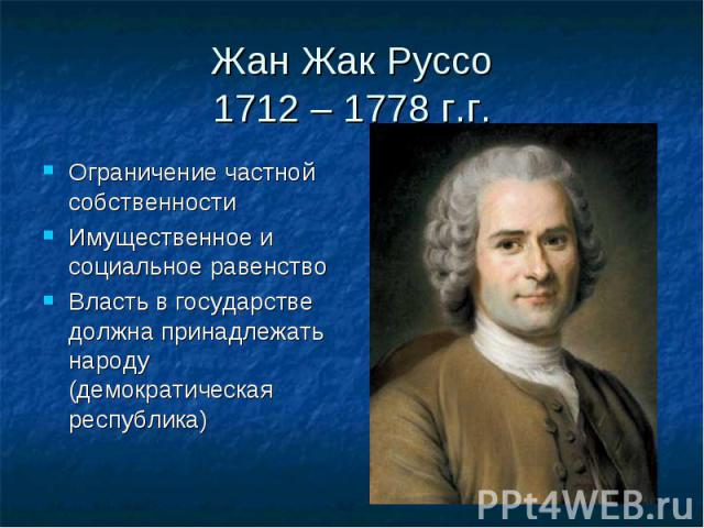 Жан Жак Руссо1712 – 1778 г.г.Ограничение частной собственностиИмущественное и социальное равенствоВласть в государстве должна принадлежать народу (демократическая республика)