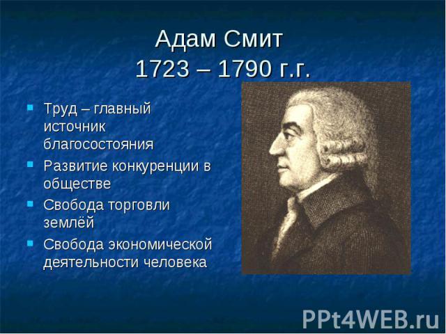 Адам Смит 1723 – 1790 г.г.Труд – главный источник благосостоянияРазвитие конкуренции в обществеСвобода торговли землёйСвобода экономической деятельности человека
