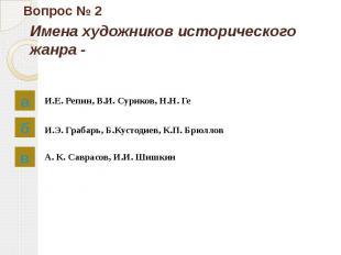 Вопрос № 2 Имена художников исторического жанра - И.Е. Репин, В.И. Суриков, Н.Н.