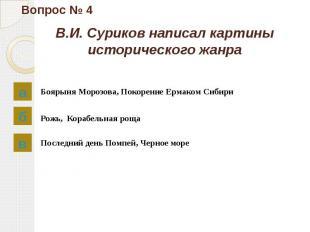 Вопрос № 4 В.И. Суриков написал картины исторического жанра Боярыня Морозова, По