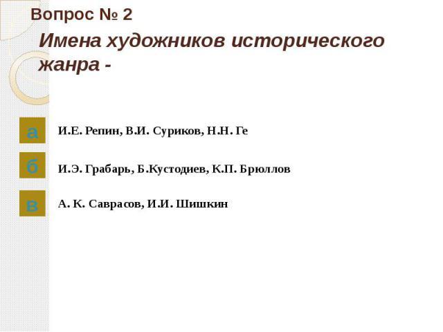 Вопрос № 2 Имена художников исторического жанра - И.Е. Репин, В.И. Суриков, Н.Н. Ге И.Э. Грабарь, Б.Кустодиев, К.П. Брюллов А. К. Саврасов, И.И. Шишкин