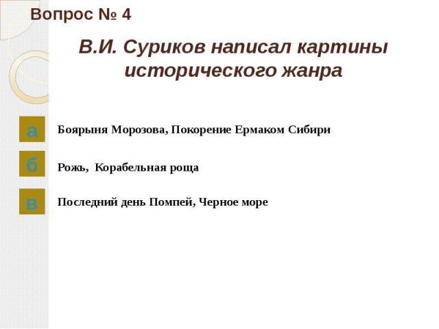 Вопрос № 4 В.И. Суриков написал картины исторического жанра Боярыня Морозова, Покорение Ермаком Сибири Рожь, Корабельная роща Последний день Помпей, Черное море