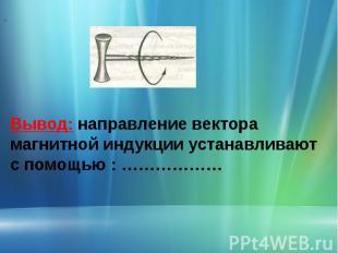 ..Вывод: направление вектора магнитной индукции устанавливают с помощью : ………………