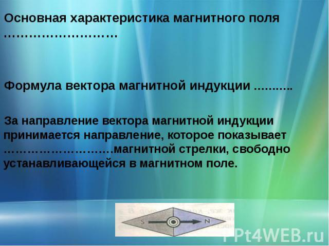 Основная характеристика магнитного поля ……………………… Формула вектора магнитной индукции ………..За направление вектора магнитной индукции принимается направление, которое показывает ……………………….магнитной стрелки, свободно устанавливающейся в магнитном поле.
