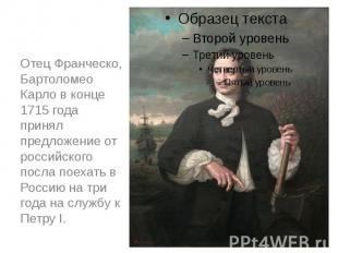 Отец Франческо, Бартоломео Карло в конце 1715 года принял предложениеот российс
