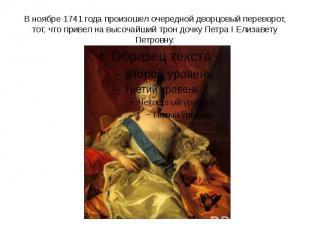 В ноябре 1741 года произошел очередной дворцовый переворот, тот, что привел на в
