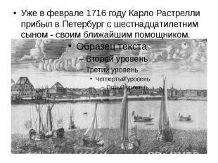 Уже в феврале 1716 году Карло Растрелли прибыл в Петербург с шестнадцатилетним с