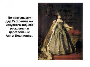 По-настоящему дар Растрелли как искусного зодчего раскрылся в царствование Анны