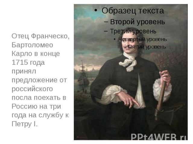 Отец Франческо, Бартоломео Карло в конце 1715 года принял предложениеот российского посла поехать в Россию на три года на службу к Петру I.