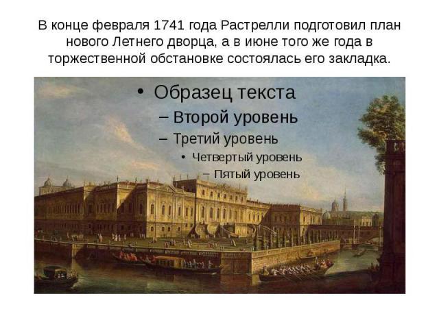 В конце февраля 1741 года Растрелли подготовил план нового Летнего дворца, а в июне того же года в торжественной обстановке состоялась его закладка.