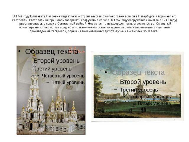 В 1749 году Елизавета Петровна издает указ о строительстве Смольного монастыря в Петербурге и поручает его Растрелли. Растрелли не пришлось завершить сооружение собора: в 1757 году сооружение (начатое в 1748 году) приостановилось в связи с Семилетне…