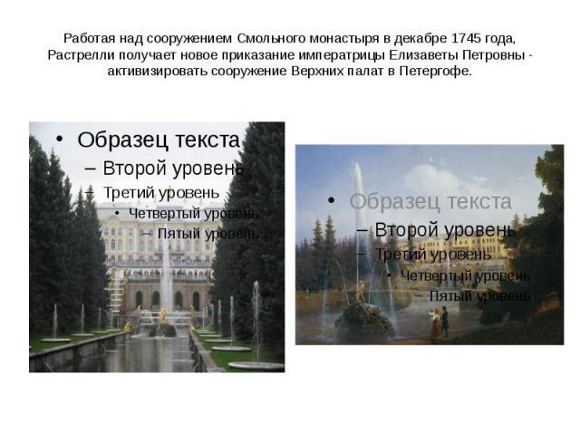 Работая над сооружением Смольного монастыря в декабре 1745 года, Растрелли получает новоеприказание императрицы Елизаветы Петровны - активизировать сооружение Верхних палат в Петергофе.