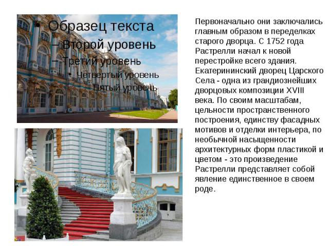 Первоначально они заключались главным образом в переделках старого дворца. С 1752 года Растрелли начал к новой перестройке всего здания. Екатерининский дворец Царского Села - одна из грандиознейших дворцовых композиции XVIII века. По своим масштабам…