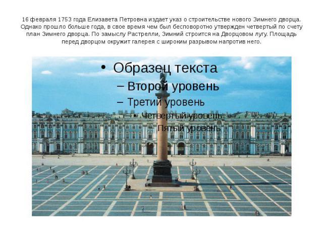 16 февраля 1753 года Елизавета Петровна издает указ о строительстве нового Зимнего дворца. Однако прошло больше года, в свое время чем был бесповоротно утвержден четвертый по счету план Зимнего дворца. По замыслу Растрелли, Зимний строится на Дворцо…