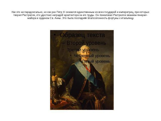 Как это ни парадоксально, но как раз Петр III оказался единственным из всех государей и императриц, при которых творил Растрелли, кто удостоил наградой архитектора за его труды. Он пожаловал Растрелли званием генерал-майора и орденом Св. Анны. Это б…