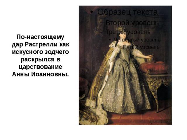 По-настоящему дар Растрелли как искусного зодчего раскрылся в царствование Анны Иоанновны.