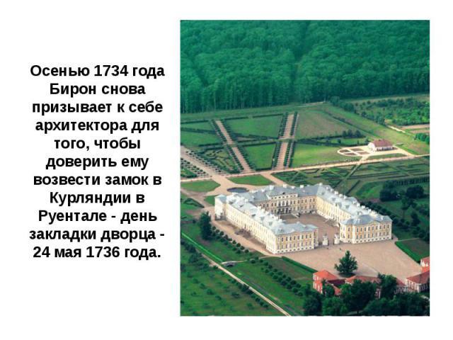 Осенью 1734 года Бирон снова призывает к себе архитектора для того, чтобы доверить ему возвести замок в Курляндии в Руентале - день закладки дворца - 24 мая 1736 года.