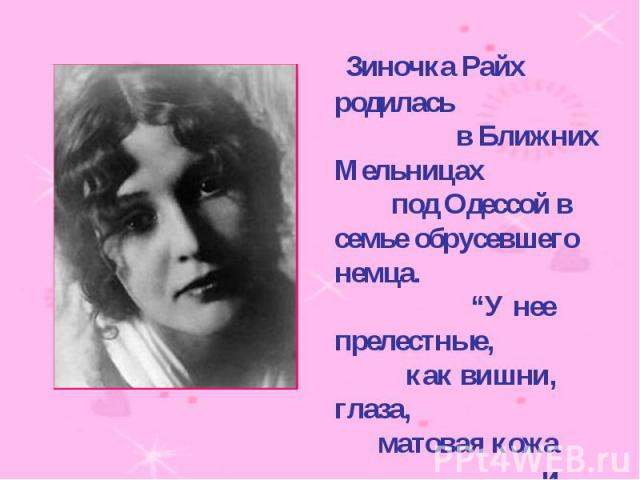 """Зиночка Райх родилась в Ближних Мельницах под Одессой в семье обрусевшего немца. """"У нее прелестные, как вишни, глаза, матовая кожа и абсолютная женственность.""""( В.Каверин)"""